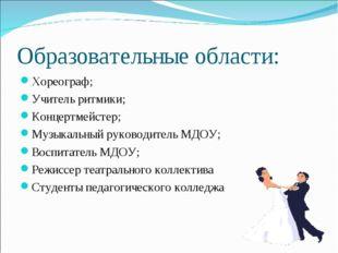 Образовательные области: Хореограф; Учитель ритмики; Концертмейстер; Музыкаль