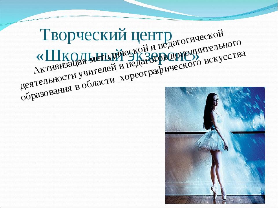 Творческий центр «Школьный экзерсис»  Активизация методической и педагогиче...
