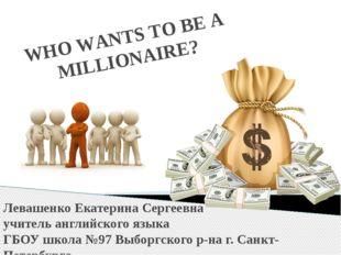 WHO WANTS TO BE A MILLIONAIRE? Левашенко Екатерина Сергеевна учитель английск