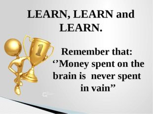 LEARN, LEARN and LEARN. Remember that: ''Money spent on the brain is never sp