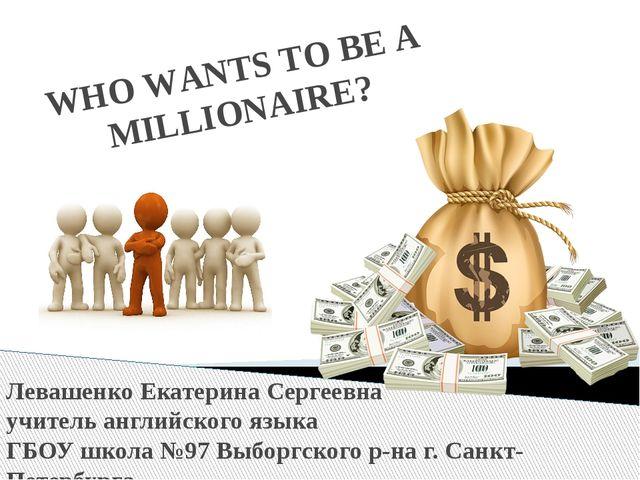 WHO WANTS TO BE A MILLIONAIRE? Левашенко Екатерина Сергеевна учитель английск...