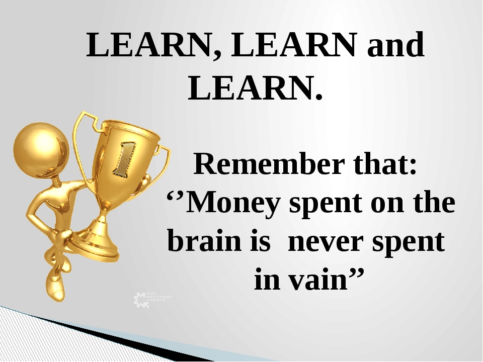 LEARN, LEARN and LEARN. Remember that: ''Money spent on the brain is never sp...