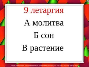 9 летаргия А молитва Б сон В растение Лазарева Лидия Андреевна, учитель начал