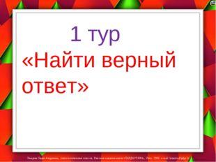 1 тур «Найти верный ответ» Лазарева Лидия Андреевна, учитель начальных класс