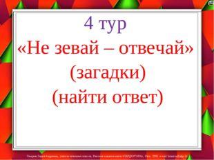 4 тур «Не зевай – отвечай» (загадки) (найти ответ) Лазарева Лидия Андреевна,