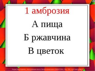 1 амброзия А пища Б ржавчина В цветок Лазарева Лидия Андреевна, учитель начал
