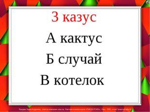 3 казус А кактус Б случай В котелок Лазарева Лидия Андреевна, учитель начальн