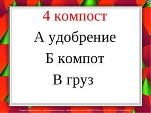4 компост А удобрение Б компот В груз Лазарева Лидия Андреевна, учитель начал