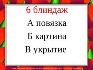 6 блиндаж А повязка Б картина В укрытие Лазарева Лидия Андреевна, учитель нач