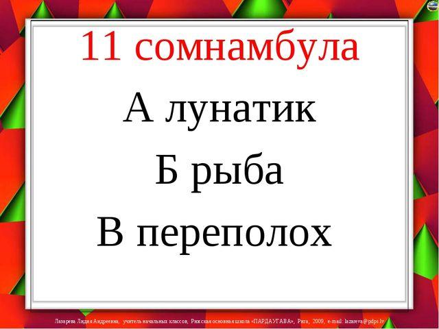 11 сомнамбула А лунатик Б рыба В переполох Лазарева Лидия Андреевна, учитель...