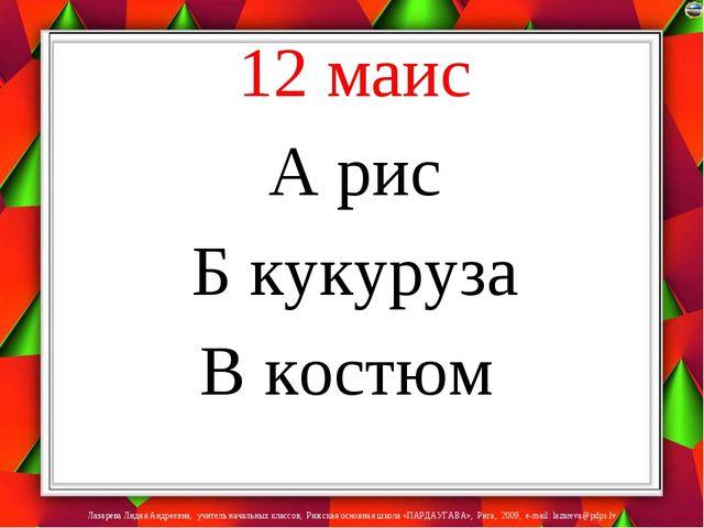 12 маис А рис Б кукуруза В костюм Лазарева Лидия Андреевна, учитель начальных...