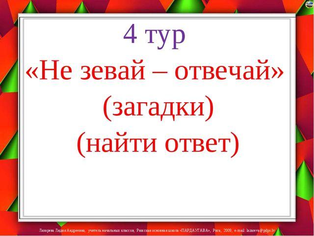 4 тур «Не зевай – отвечай» (загадки) (найти ответ) Лазарева Лидия Андреевна,...