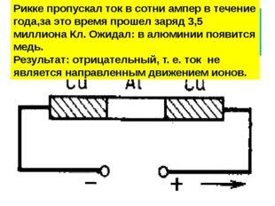 Опыт Карла Рикке (1901 ) Рикке пропускал ток в сотни ампер в течение года,за