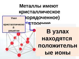 Металлы имеют кристаллическое (упорядоченное) строение Узел кристаллической р