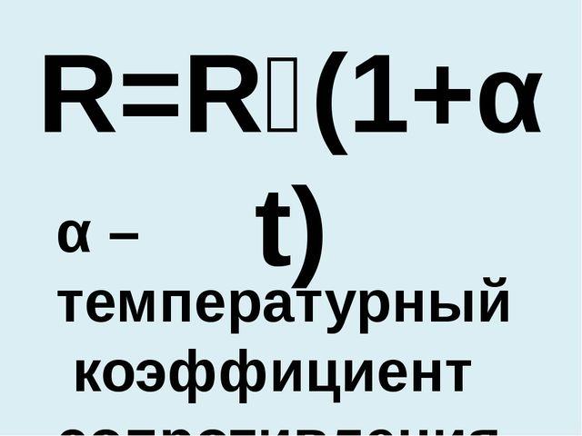 R=R₀(1+αt) α –температурный коэффициент сопротивления
