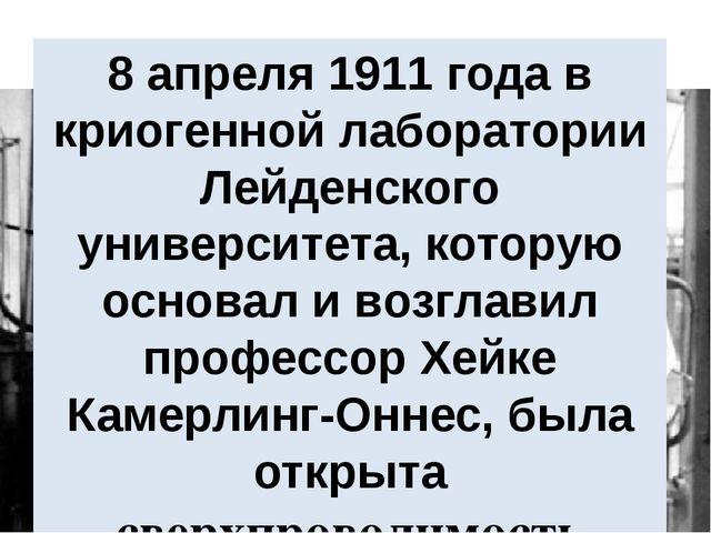 8 апреля 1911 года в криогенной лаборатории Лейденского университета, котору...