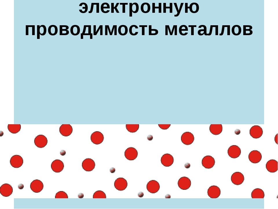 Опыты Мандельштама-Папалекси,Толмена- Стюарта доказали электронную проводимос...