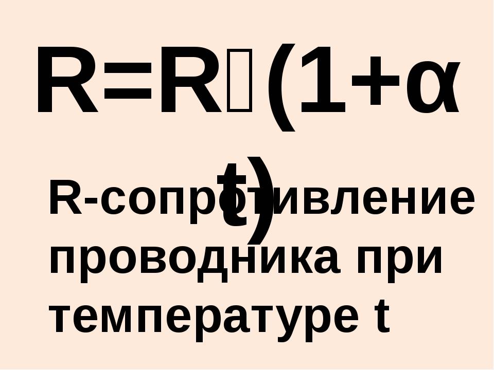 R=R₀(1+αt) R-сопротивление проводника при температуре t