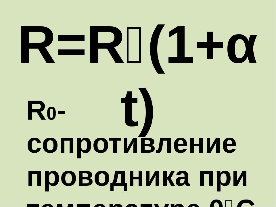 R=R₀(1+αt) R0-сопротивление проводника при температуре 0⁰C