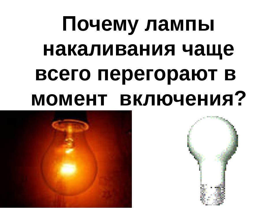 Почему лампы накаливания чаще всего перегорают в момент включения?