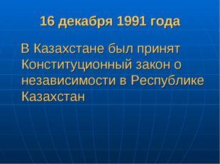16 декабря 1991 года В Казахстане был принят Конституционный закон о независи