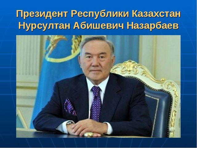Президент Республики Казахстан Нурсултан Абишевич Назарбаев