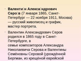 Валенти́н Алекса́ндрович Серо́в(7января1865,Санкт-Петербург—22ноября1