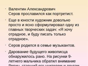 Валентин Александрович Серовпрославился как портретист. Еще в юности художни