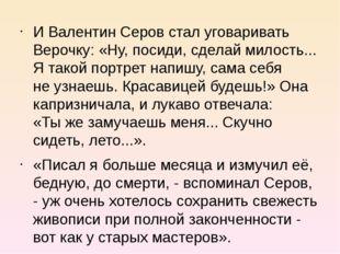 ИВалентин Серов стал уговаривать Верочку: «Ну, посиди, сделай милость... Ят