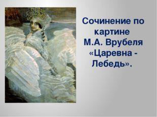 Сочинение по картине М.А. Врубеля «Царевна - Лебедь».