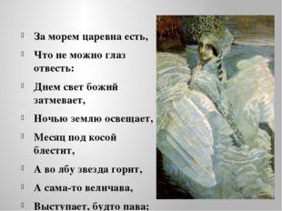За морем царевна есть, Что не можно глаз отвесть: Днем свет божий затмевает,