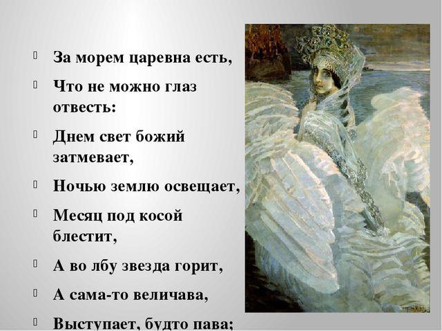 За морем царевна есть, Что не можно глаз отвесть: Днем свет божий затмевает,...