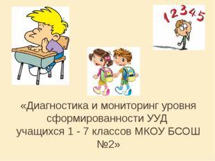 «Диагностика и мониторинг уровня сформированности УУД учащихся 1 - 7 классов