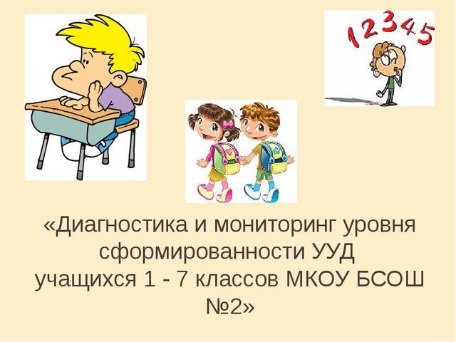 «Диагностика и мониторинг уровня сформированности УУД учащихся 1 - 7 классов...
