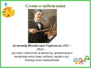 Слово о художнике Александр Михайлович Герасимов (1881—1963) — русский, совет