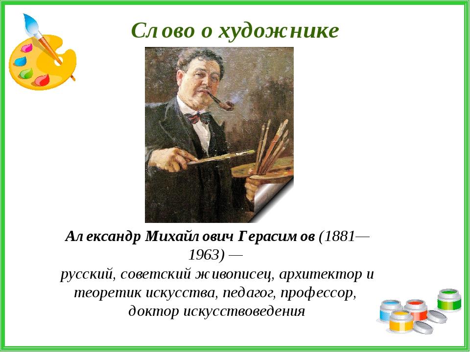Слово о художнике Александр Михайлович Герасимов (1881—1963) — русский, совет...