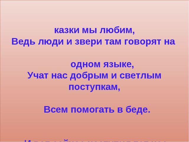 Сказки мы любим, Ведь люди и звери там говорят на одном языке, Учат нас добр...
