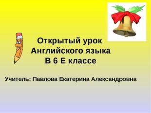 Открытый урок Английского языка В 6 Е классе Учитель: Павлова Екатерина Алекс