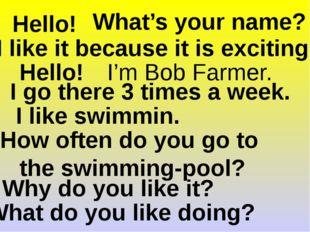 Hello! Hello! What do you like doing? I like swimmin. Why do you like it? I l