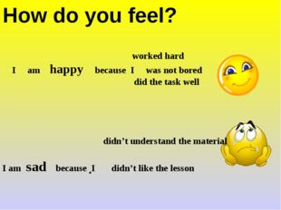 How do you feel? . worked hard I am happy because I was not bored did the tas