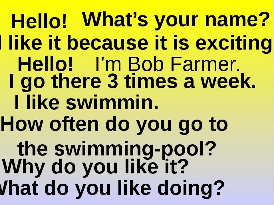 Hello! Hello! What do you like doing? I like swimmin. Why do you like it? I l...