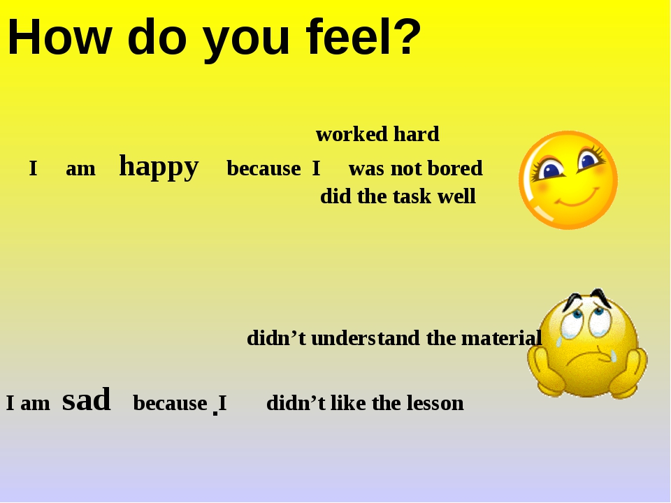 How do you feel? . worked hard I am happy because I was not bored did the tas...