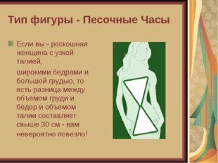 Тип фигуры - Песочные Часы Если вы - роскошная женщина с узкой талией, широки