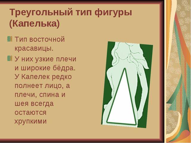 Треугольный тип фигуры (Капелька) Тип восточной красавицы. У них узкие плечи...