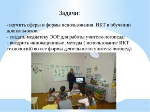 Задачи: - изучить сферы и формы использования ИКТ в обучении дошкольников; -