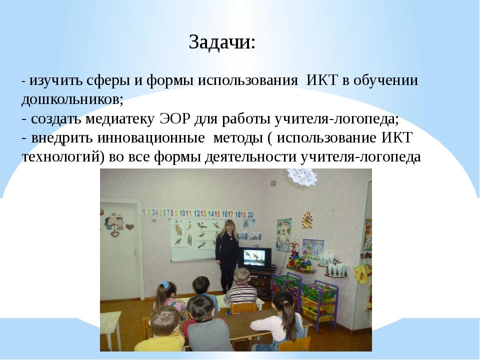 Задачи: - изучить сферы и формы использования ИКТ в обучении дошкольников; -...
