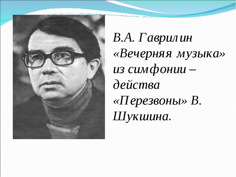 В.А. Гаврилин «Вечерняя музыка» из симфонии – действа «Перезвоны» В. Шукшина.