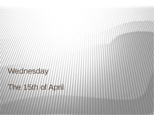 The 15th of April Wednesday