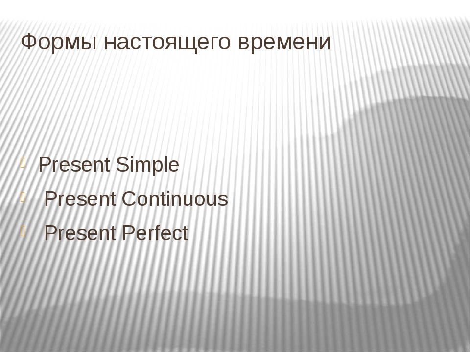 Формы настоящего времени Present Simple Present Continuous Present Perfect