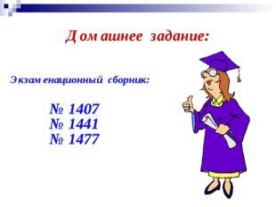 Домашнее задание: Экзаменационный сборник: № 1407 № 1441 № 1477